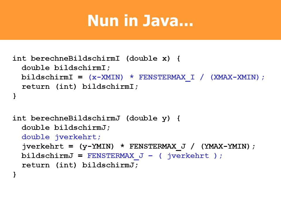 Nun in Java... int berechneBildschirmI (double x) { double bildschirmI; bildschirmI = (x-XMIN) * FENSTERMAX_I / (XMAX-XMIN); return (int) bildschirmI;