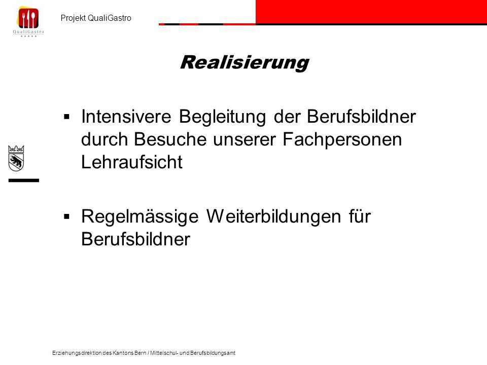 Projekt QualiGastro Erziehungsdirektion des Kantons Bern / Mittelschul- und Berufsbildungsamt Intensivere Begleitung der Berufsbildner durch Besuche unserer Fachpersonen Lehraufsicht Regelmässige Weiterbildungen für Berufsbildner Realisierung