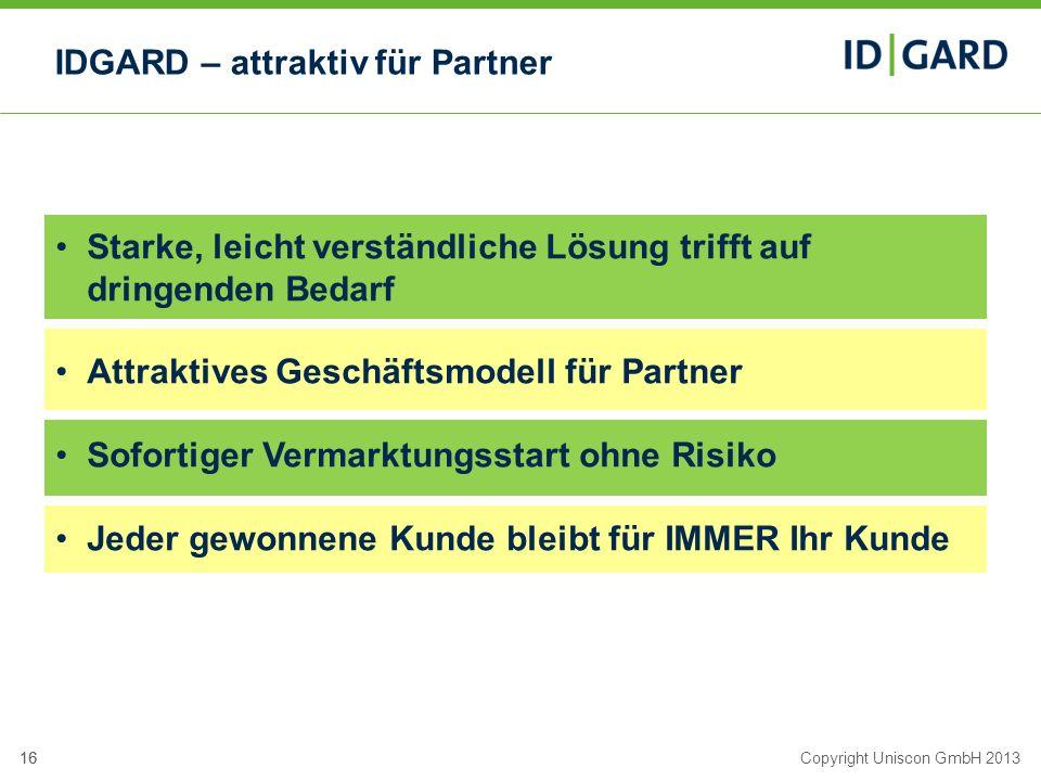16Copyright Uniscon GmbH 201316 IDGARD – attraktiv für Partner Starke, leicht verständliche Lösung trifft auf dringenden Bedarf Attraktives Geschäftsm