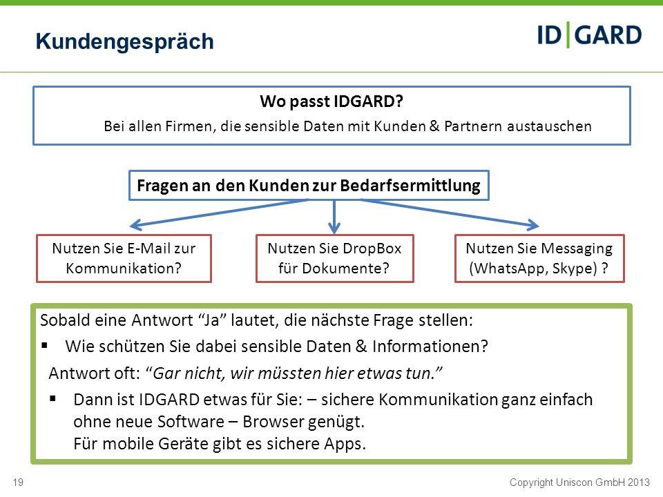 19Copyright Uniscon GmbH 2013 Kundengespräch Wo passt IDGARD? Bei allen Firmen, die sensible Daten mit Kunden & Partnern austauschen Fragen an den Kun