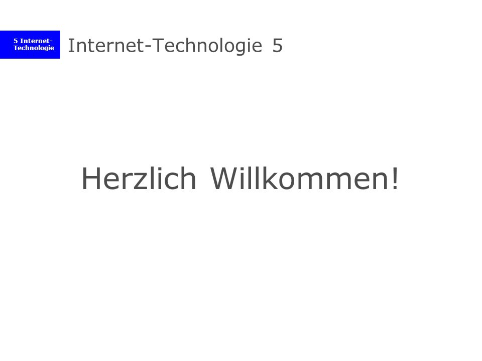 5 Internet- Technologie Internet-Technologie 5 Herzlich Willkommen!