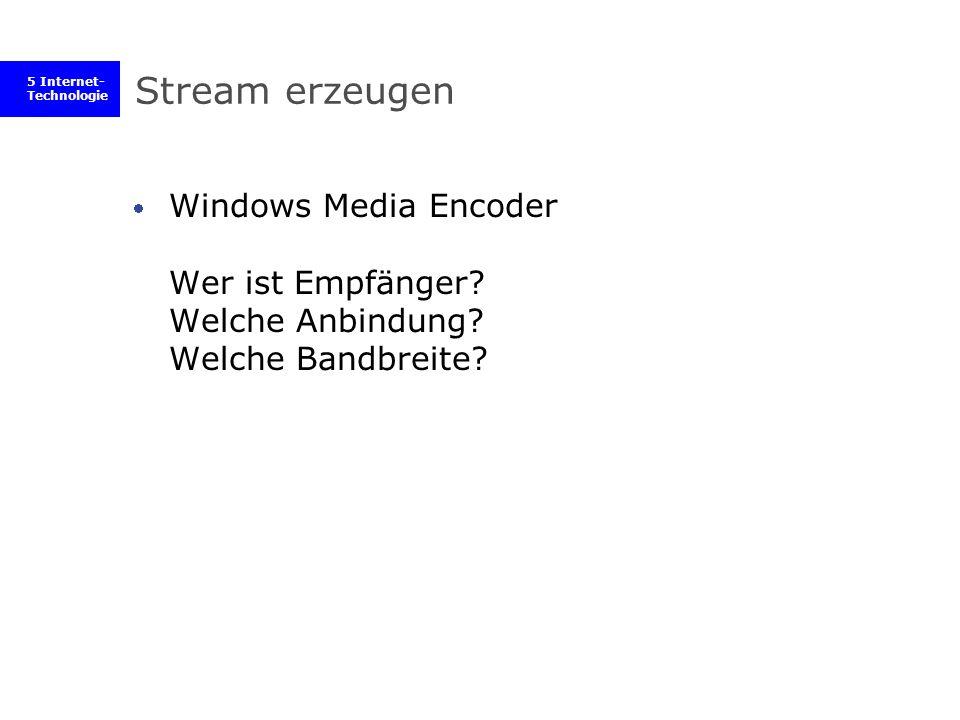 5 Internet- Technologie Stream erzeugen Windows Media Encoder Wer ist Empfänger? Welche Anbindung? Welche Bandbreite?