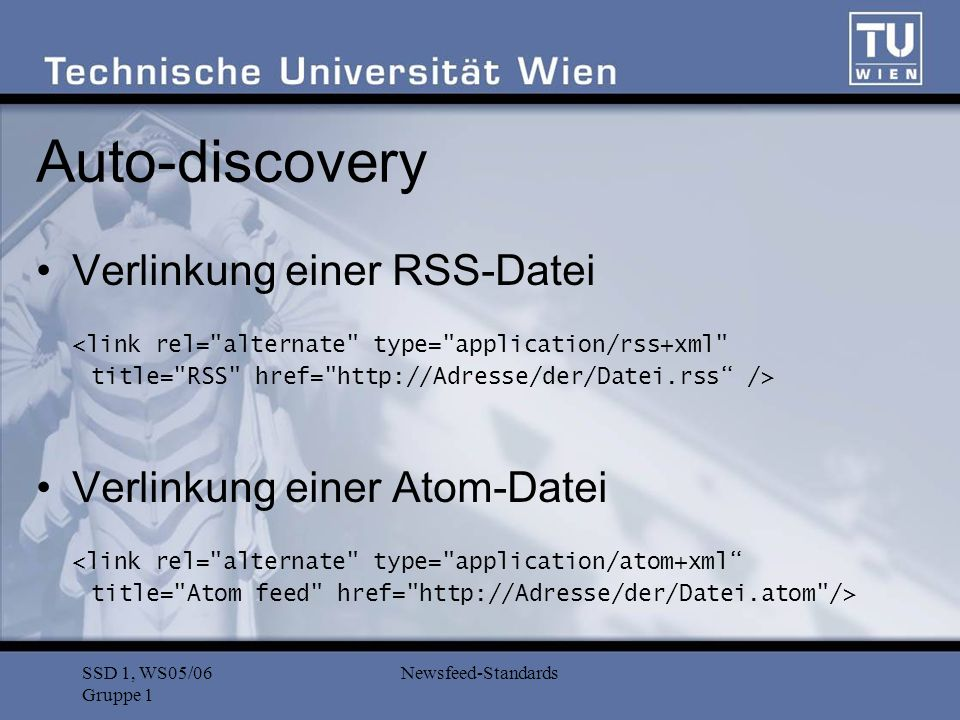 SSD 1, WS05/06 Gruppe 1 Newsfeed-Standards Auto-discovery Verlinkung einer RSS-Datei <link rel= alternate type= application/rss+xml title= RSS href= http://Adresse/der/Datei.rss /> Verlinkung einer Atom-Datei <link rel= alternate type= application/atom+xml title= Atom feed href= http://Adresse/der/Datei.atom />