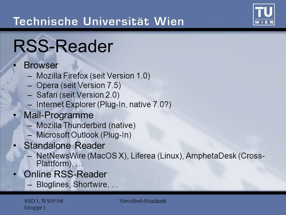 SSD 1, WS05/06 Gruppe 1 Newsfeed-Standards RSS-Reader Browser –Mozilla Firefox (seit Version 1.0) –Opera (seit Version 7.5) –Safari (seit Version 2.0) –Internet Explorer (Plug-In, native 7.0 ) Mail-Programme –Mozilla Thunderbird (native) –Microsoft Outlook (Plug-In) Standalone Reader –NetNewsWire (MacOS X), Liferea (Linux), AmphetaDesk (Cross- Plattform), … Online RSS-Reader –Bloglines, Shortwire, …