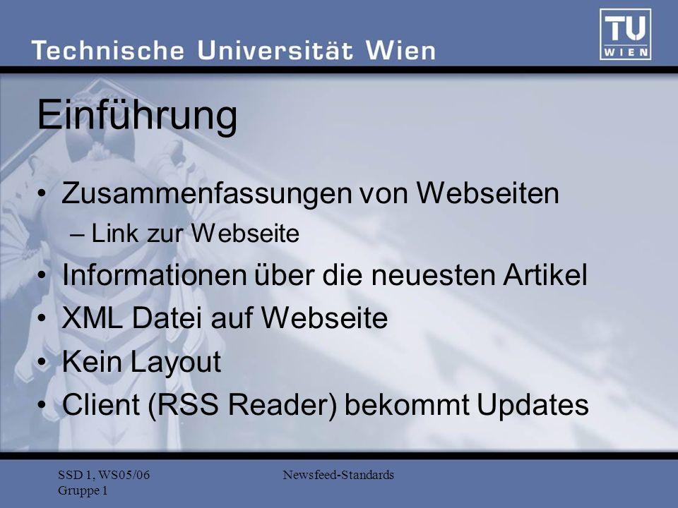 SSD 1, WS05/06 Gruppe 1 Newsfeed-Standards RSS: Versionen (1) RSS 0.9 (1999) –RDF Site Summary –My Netscape –RDF-basiert RSS 0.9x –Rich Site Summary –RSS 0.91 (2000) UserLand Eigenes DTD (kein RDF- Format) –RSS 0.92, 0.93 Konkurrenz zu RSS 1.0 Erweiterungen zu RSS 0.91