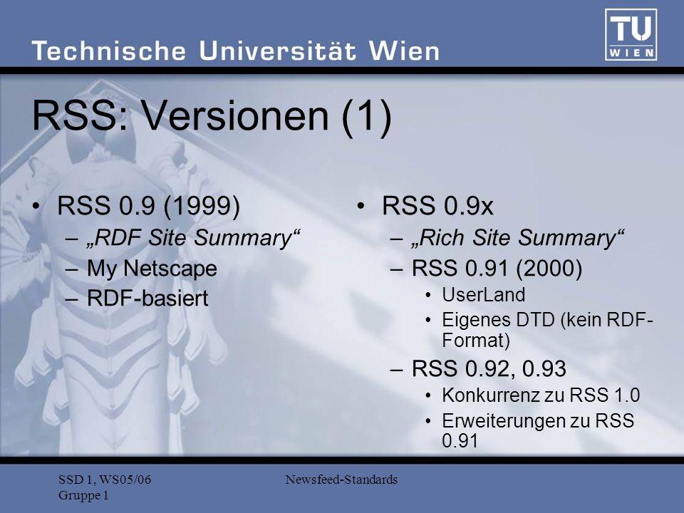SSD 1, WS05/06 Gruppe 1 Newsfeed-Standards RSS: Versionen (2) RSS 1.0 (2000) –RDF Site Summary –RSS-DEV Working Group (W3C) –RDF-basiert RSS 2.0 (2002) –Really Simple Syndication –Userland –Weiterentwicklung der 0.9x-Reihe