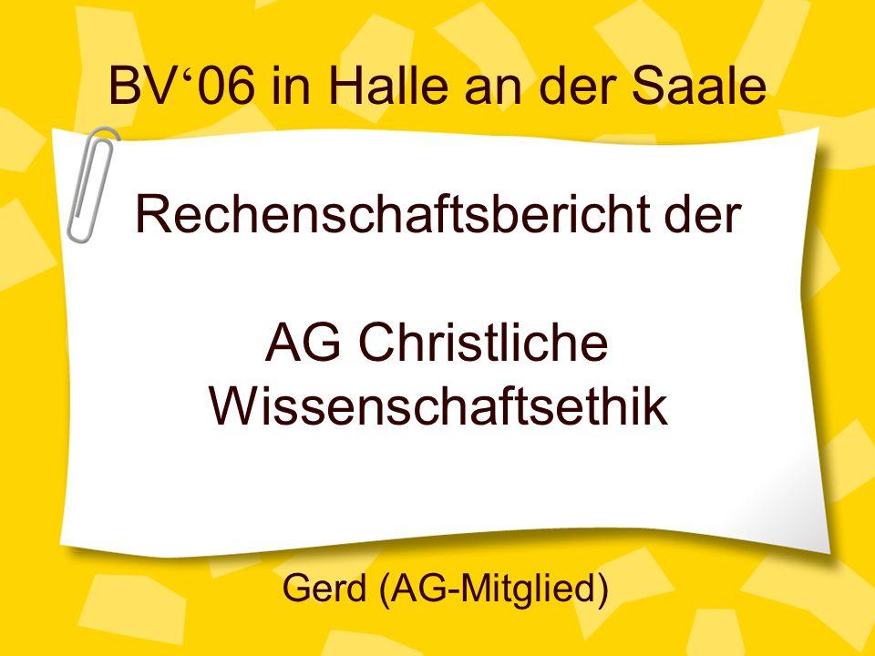 BV 06 in Halle an der Saale Rechenschaftsbericht der AG Christliche Wissenschaftsethik Gerd (AG-Mitglied)
