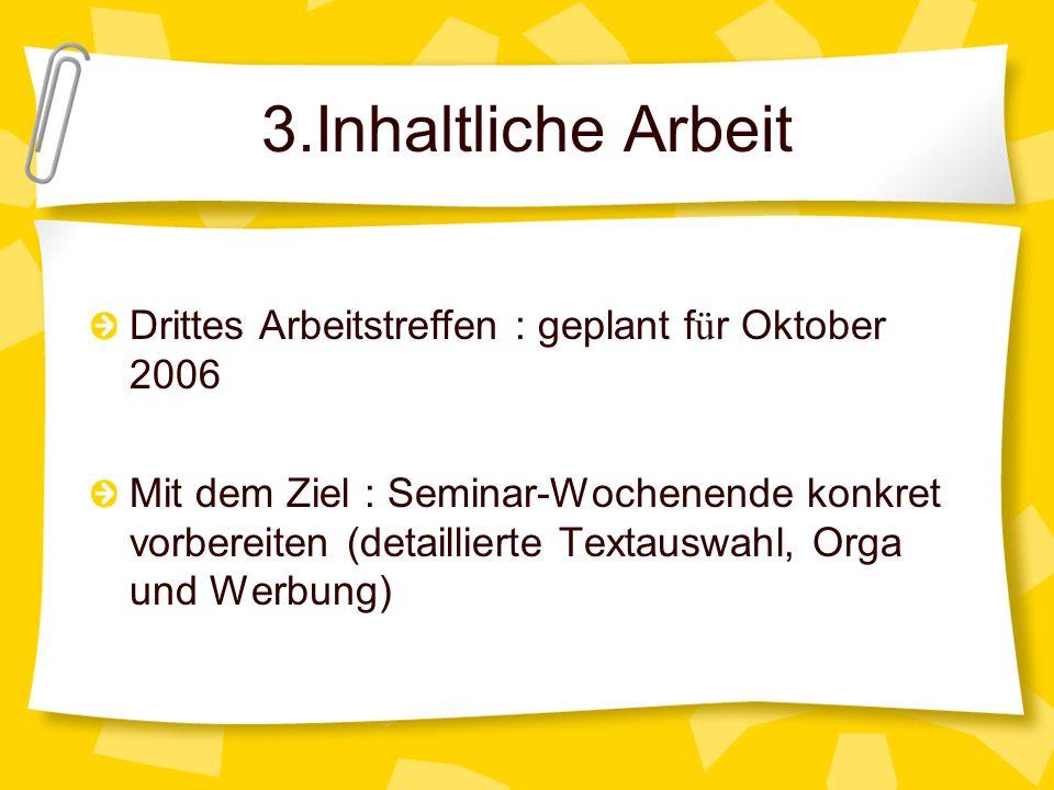 3.Inhaltliche Arbeit Drittes Arbeitstreffen : geplant f ü r Oktober 2006 Mit dem Ziel : Seminar-Wochenende konkret vorbereiten (detaillierte Textauswa