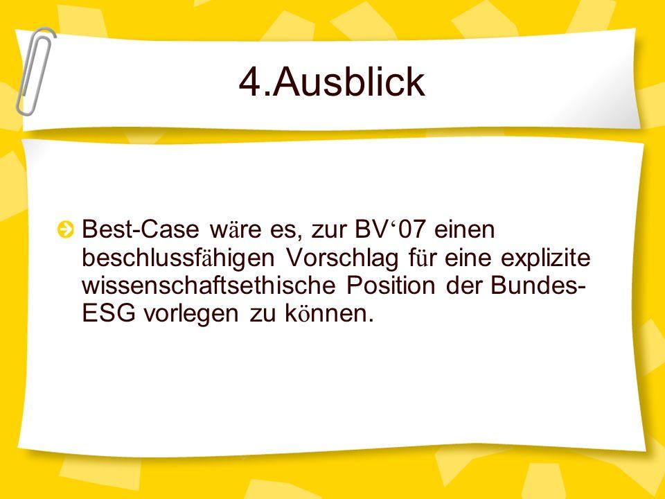 4.Ausblick Best-Case w ä re es, zur BV 07 einen beschlussf ä higen Vorschlag f ü r eine explizite wissenschaftsethische Position der Bundes- ESG vorle