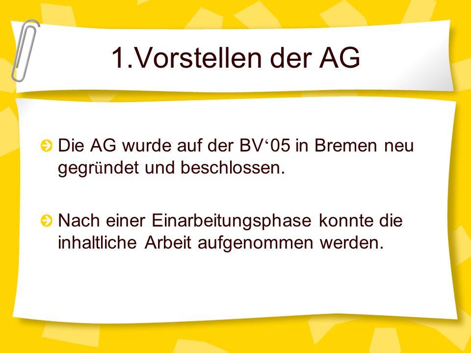1.Vorstellen der AG Die AG wurde auf der BV 05 in Bremen neu gegr ü ndet und beschlossen. Nach einer Einarbeitungsphase konnte die inhaltliche Arbeit