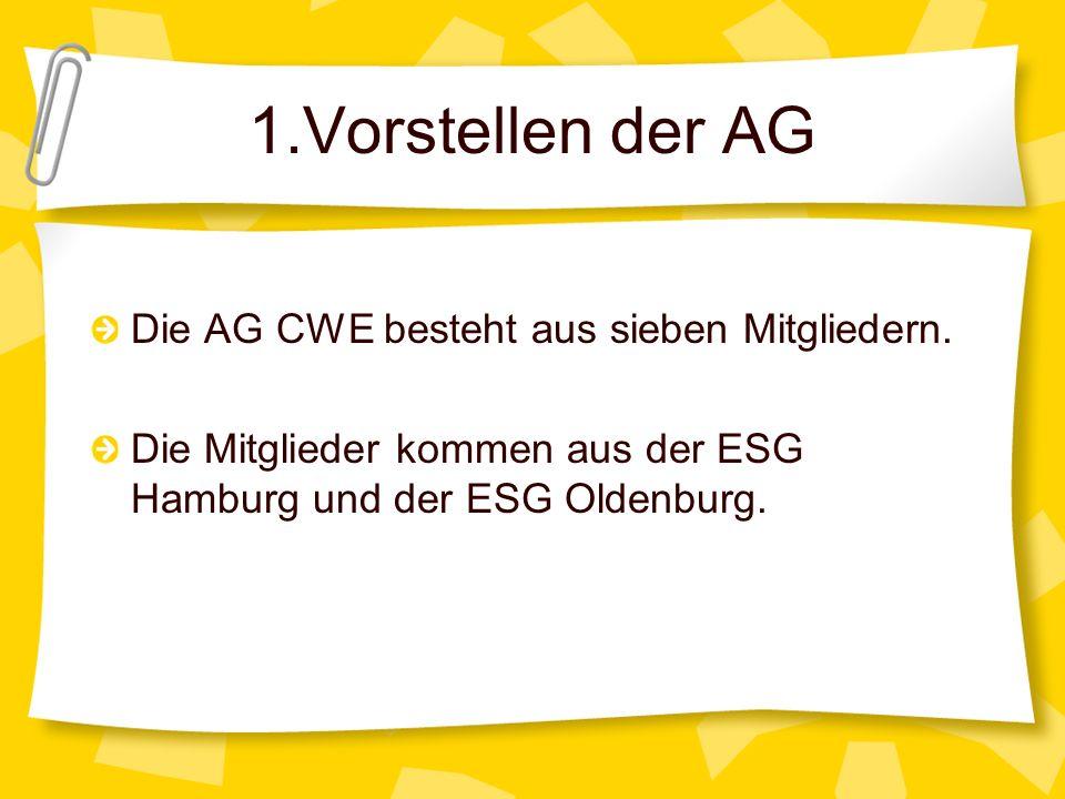 1.Vorstellen der AG Die AG CWE besteht aus sieben Mitgliedern. Die Mitglieder kommen aus der ESG Hamburg und der ESG Oldenburg.
