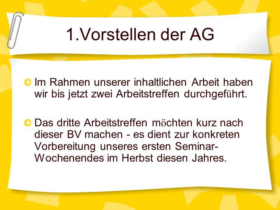 1.Vorstellen der AG Im Rahmen unserer inhaltlichen Arbeit haben wir bis jetzt zwei Arbeitstreffen durchgef ü hrt. Das dritte Arbeitstreffen m ö chten
