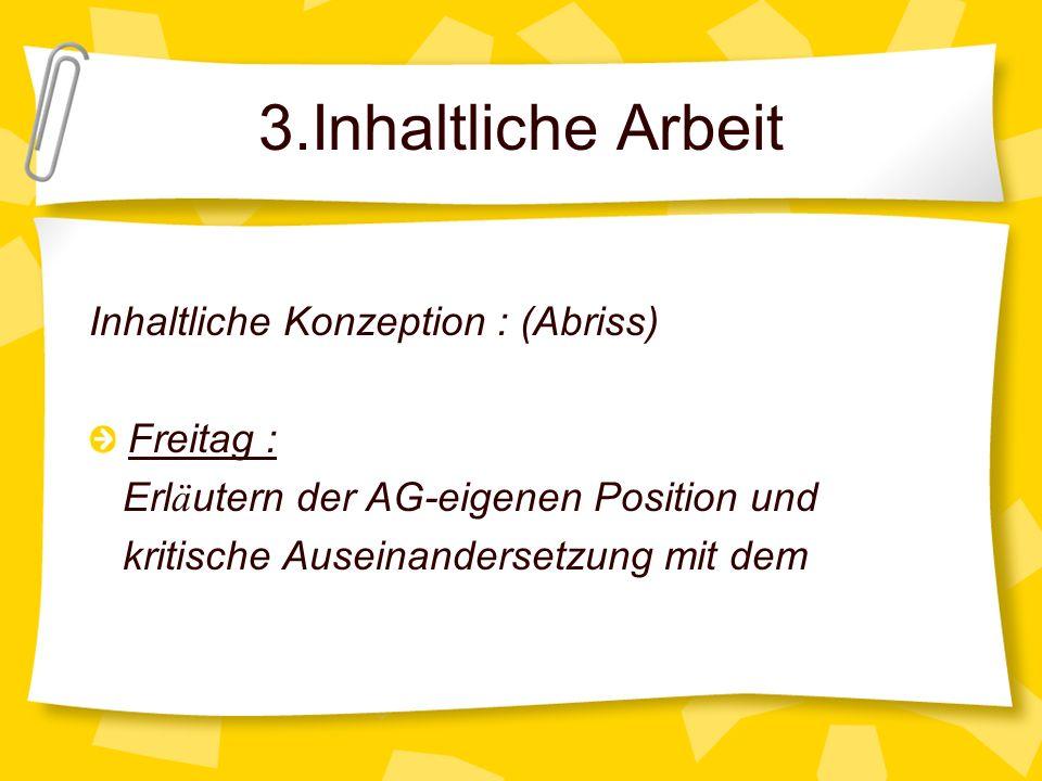 3.Inhaltliche Arbeit Inhaltliche Konzeption : (Abriss) Freitag : Erl ä utern der AG-eigenen Position und kritische Auseinandersetzung mit dem