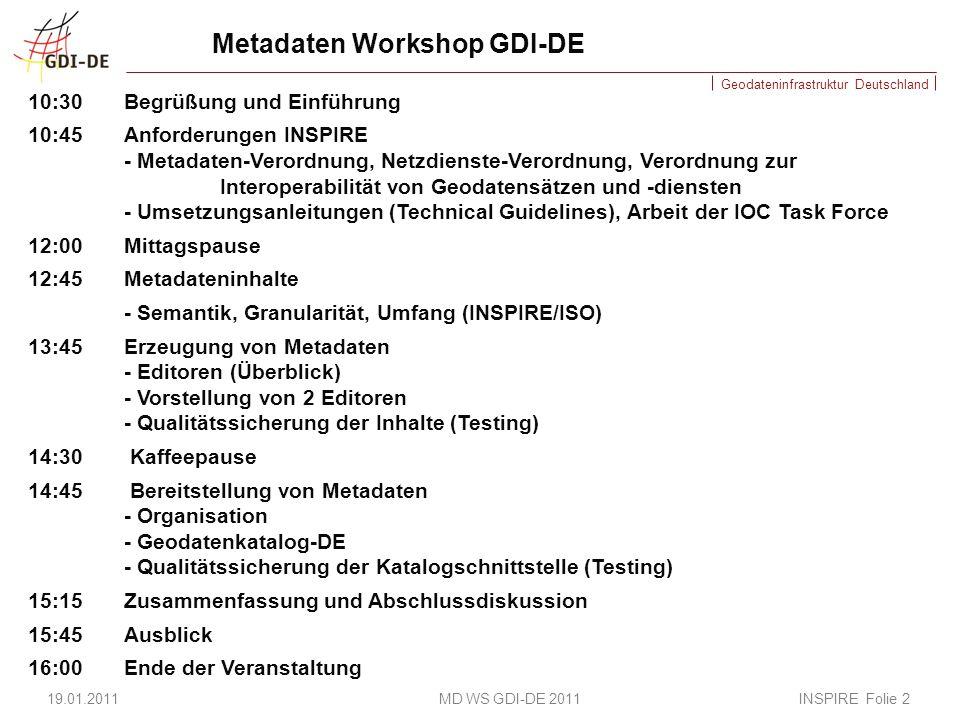 Geodateninfrastruktur Deutschland Metadaten Workshop GDI-DE 10:30Begrüßung und Einführung 10:45Anforderungen INSPIRE - Metadaten-Verordnung, Netzdienste-Verordnung, Verordnung zur Interoperabilität von Geodatensätzen und -diensten - Umsetzungsanleitungen (Technical Guidelines), Arbeit der IOC Task Force 12:00 Mittagspause 12:45 Metadateninhalte - Semantik, Granularität, Umfang (INSPIRE/ISO) 13:45 Erzeugung von Metadaten - Editoren (Überblick) - Vorstellung von 2 Editoren - Qualitätssicherung der Inhalte (Testing) 14:30 Kaffeepause 14:45 Bereitstellung von Metadaten - Organisation - Geodatenkatalog-DE - Qualitätssicherung der Katalogschnittstelle (Testing) 15:15 Zusammenfassung und Abschlussdiskussion 15:45 Ausblick 16:00 Ende der Veranstaltung 19.01.2011 MD WS GDI-DE 2011 INSPIRE Folie 2