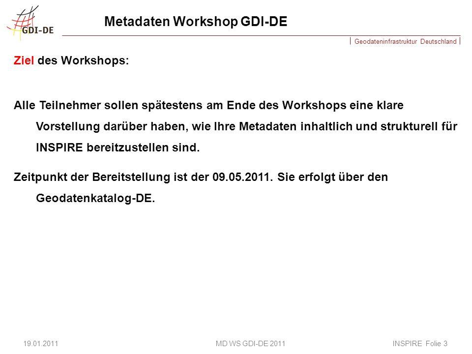 Geodateninfrastruktur Deutschland Metadaten Workshop GDI-DE Ziel des Workshops: Alle Teilnehmer sollen spätestens am Ende des Workshops eine klare Vorstellung darüber haben, wie Ihre Metadaten inhaltlich und strukturell für INSPIRE bereitzustellen sind.