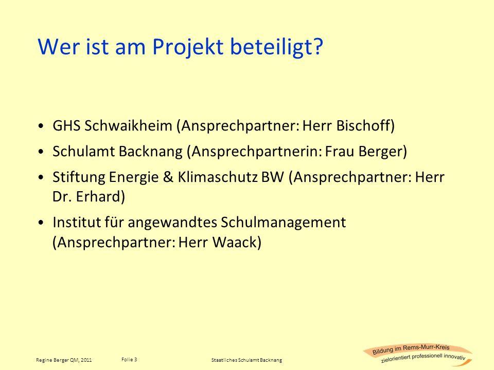 Folie 3 Regine Berger QM, 2011 Wer ist am Projekt beteiligt? GHS Schwaikheim (Ansprechpartner: Herr Bischoff) Schulamt Backnang (Ansprechpartnerin: Fr