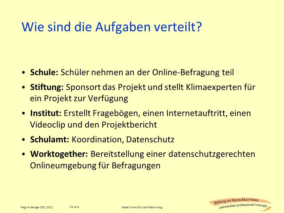 Folie 4 Regine Berger QM, 2011 Wie sind die Aufgaben verteilt? Schule: Schüler nehmen an der Online-Befragung teil Stiftung: Sponsort das Projekt und