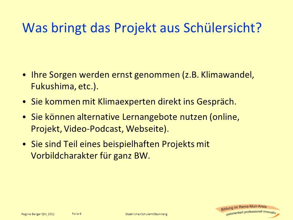 Folie 6 Regine Berger QM, 2011 Was bringt das Projekt aus Schülersicht? Ihre Sorgen werden ernst genommen (z.B. Klimawandel, Fukushima, etc.). Sie kom