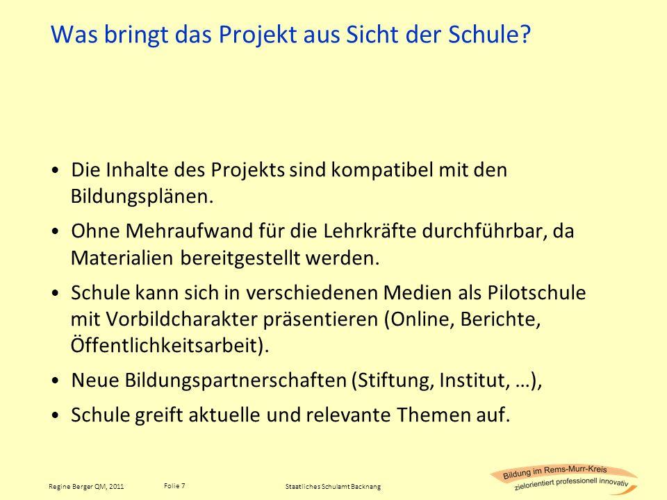 Folie 7 Regine Berger QM, 2011 Was bringt das Projekt aus Sicht der Schule? Die Inhalte des Projekts sind kompatibel mit den Bildungsplänen. Ohne Mehr