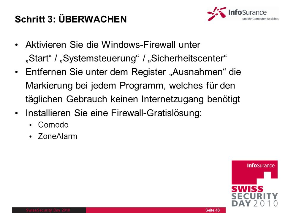 SwissSecurity Day 2010 Schritt 3: ÜBERWACHEN Aktivieren Sie die Windows-Firewall unter Start / Systemsteuerung / Sicherheitscenter Entfernen Sie unter