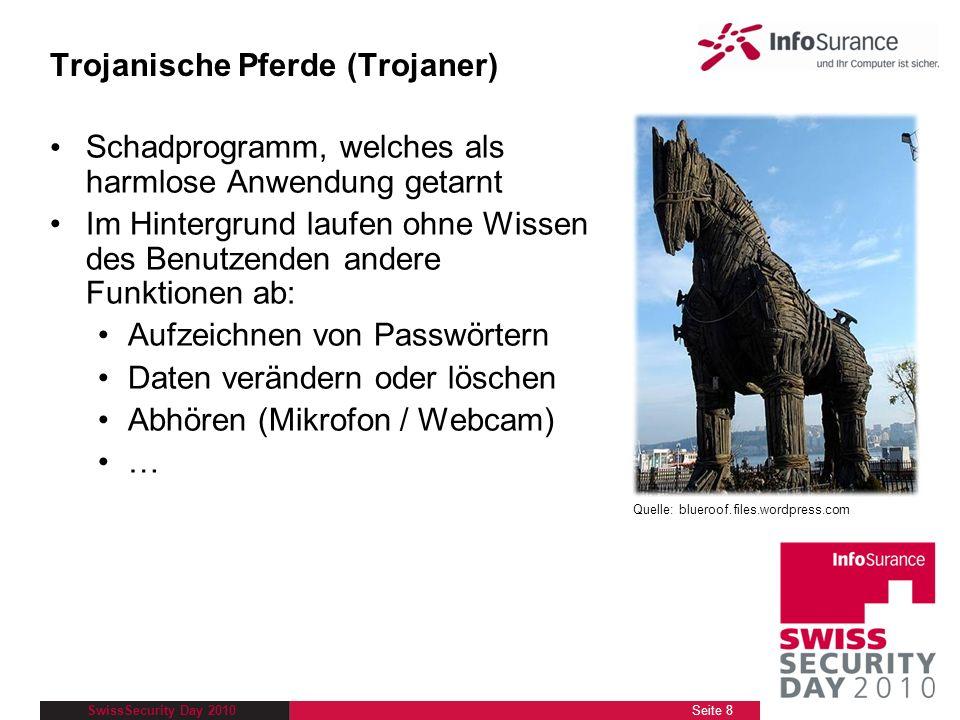 SwissSecurity Day 2010 Trojanische Pferde (Trojaner) Schadprogramm, welches als harmlose Anwendung getarnt Im Hintergrund laufen ohne Wissen des Benut