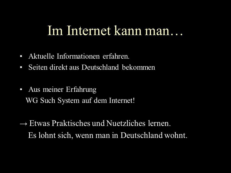 Im Internet kann man… Aktuelle Informationen erfahren. Seiten direkt aus Deutschland bekommen Aus meiner Erfahrung WG Such System auf dem Internet! Et