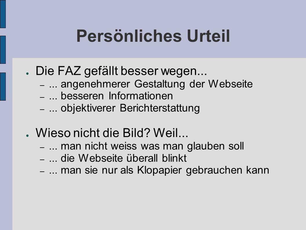 Persönliches Urteil Die FAZ gefällt besser wegen... –... angenehmerer Gestaltung der Webseite –... besseren Informationen –... objektiverer Berichters