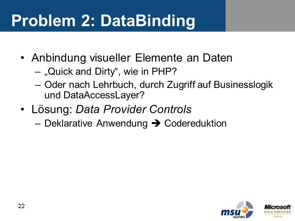 22 Problem 2: DataBinding Anbindung visueller Elemente an Daten –Quick and Dirty, wie in PHP? –Oder nach Lehrbuch, durch Zugriff auf Businesslogik und