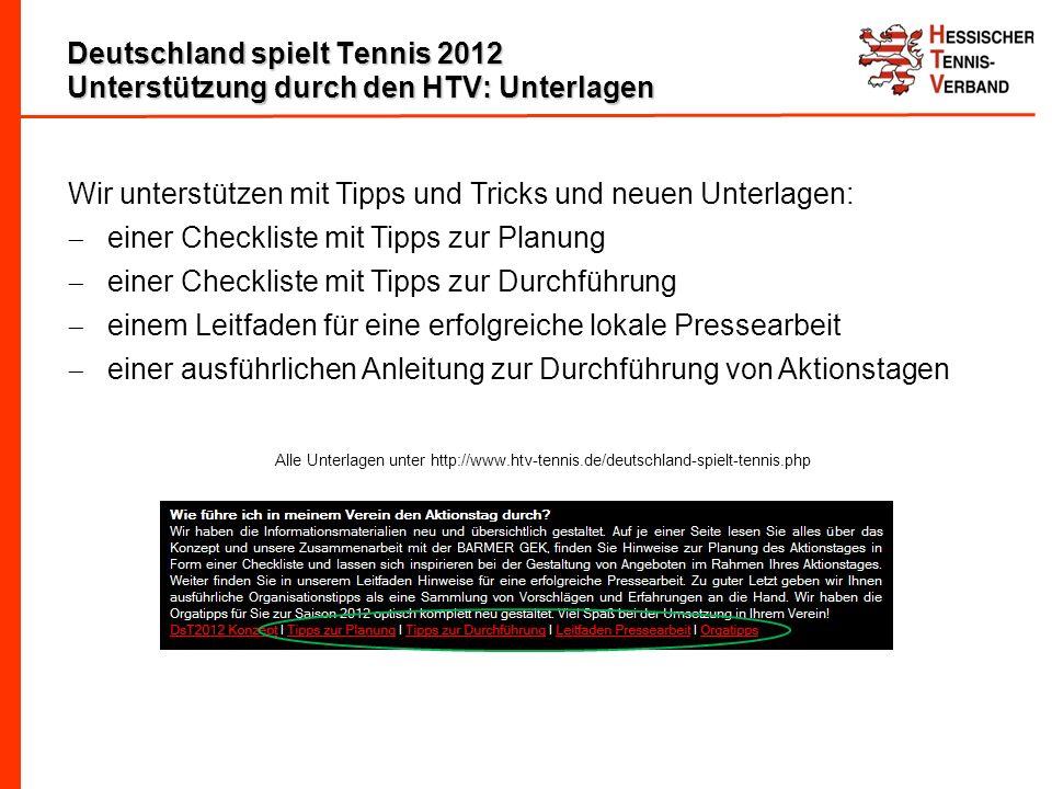 Deutschland spielt Tennis 2012 Unterstützung durch den HTV: Unterlagen Wir unterstützen mit Tipps und Tricks und neuen Unterlagen: einer Checkliste mit Tipps zur Planung einer Checkliste mit Tipps zur Durchführung einem Leitfaden für eine erfolgreiche lokale Pressearbeit einer ausführlichen Anleitung zur Durchführung von Aktionstagen Alle Unterlagen unter http://www.htv-tennis.de/deutschland-spielt-tennis.php