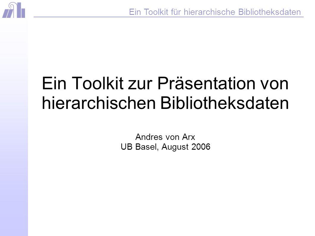 Ein Toolkit für hierarchische Bibliotheksdaten Link Beispielanwendungen, Dokumentation, Toolkit http://www.ub.unibas.ch/ibb/api/test