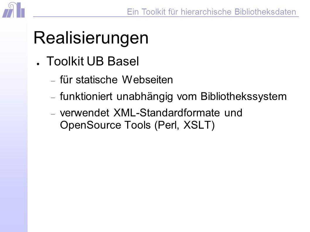 Ein Toolkit für hierarchische Bibliotheksdaten Realisierungen Toolkit UB Basel für statische Webseiten funktioniert unabhängig vom Bibliothekssystem verwendet XML-Standardformate und OpenSource Tools (Perl, XSLT)