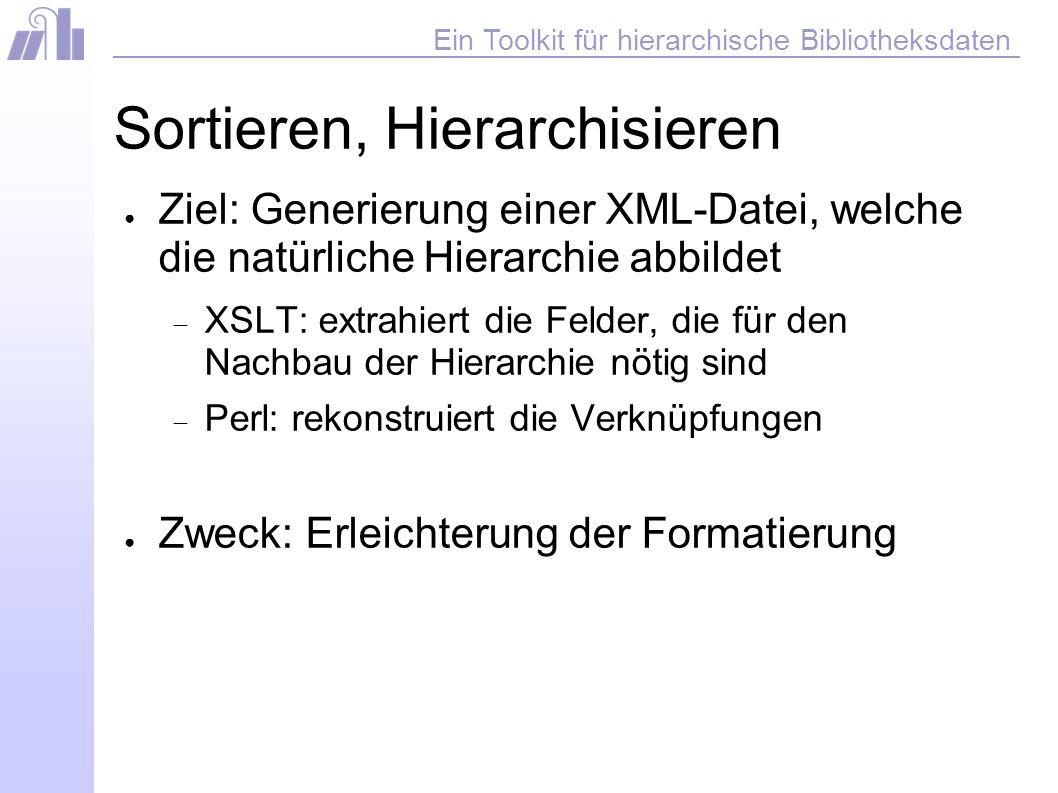 Ein Toolkit für hierarchische Bibliotheksdaten Sortieren, Hierarchisieren Ziel: Generierung einer XML-Datei, welche die natürliche Hierarchie abbildet XSLT: extrahiert die Felder, die für den Nachbau der Hierarchie nötig sind Perl: rekonstruiert die Verknüpfungen Zweck: Erleichterung der Formatierung