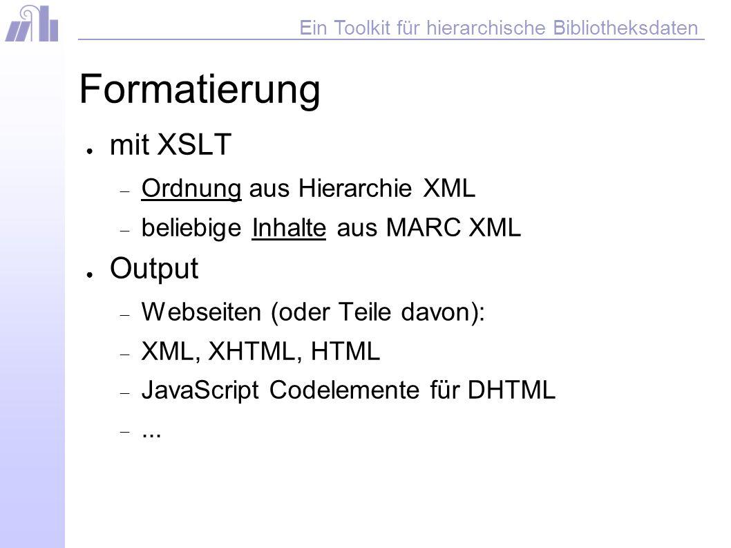 Ein Toolkit für hierarchische Bibliotheksdaten Formatierung mit XSLT Ordnung aus Hierarchie XML beliebige Inhalte aus MARC XML Output Webseiten (oder Teile davon): XML, XHTML, HTML JavaScript Codelemente für DHTML...