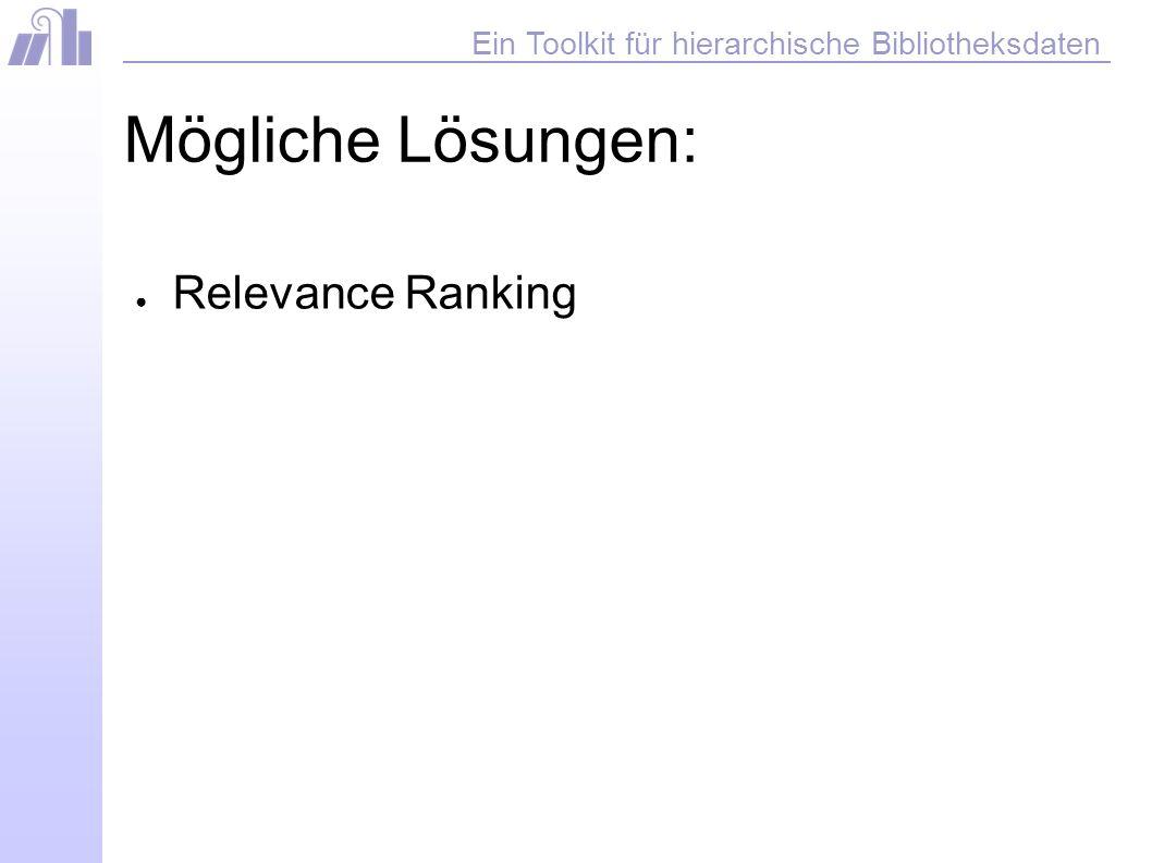 Ein Toolkit für hierarchische Bibliotheksdaten Mögliche Lösungen: Relevance Ranking