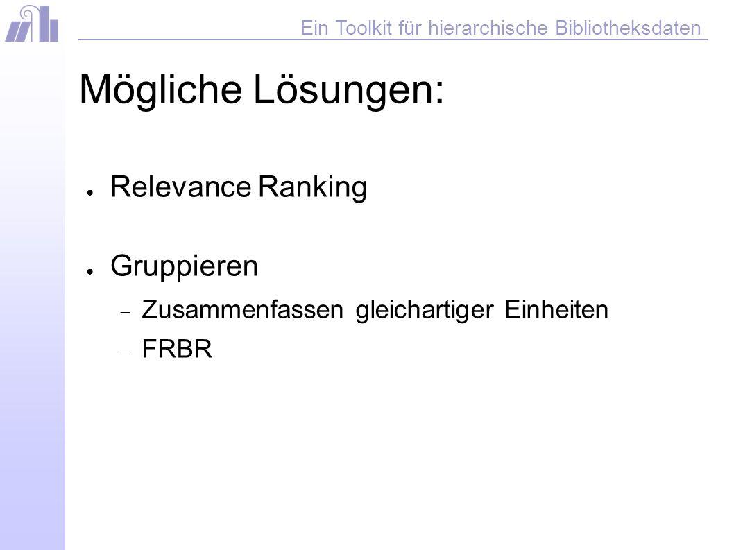 Ein Toolkit für hierarchische Bibliotheksdaten Mögliche Lösungen: Relevance Ranking Gruppieren Zusammenfassen gleichartiger Einheiten FRBR