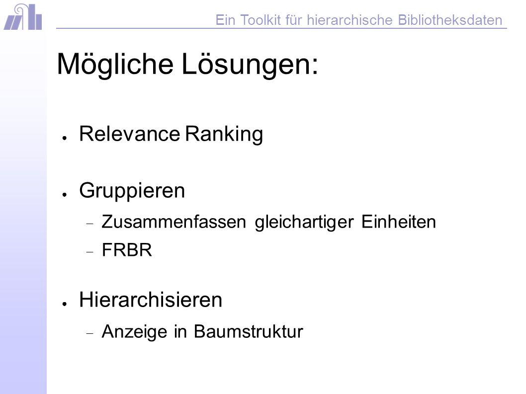 Ein Toolkit für hierarchische Bibliotheksdaten Mögliche Lösungen: Relevance Ranking Gruppieren Zusammenfassen gleichartiger Einheiten FRBR Hierarchisieren Anzeige in Baumstruktur