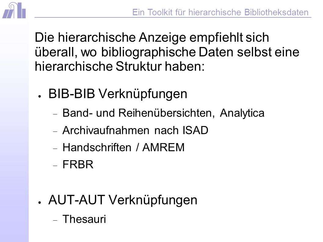 Ein Toolkit für hierarchische Bibliotheksdaten Die hierarchische Anzeige kann derzeit nur ausserhalb des Bibliothekssystems Aleph realisiert werden.