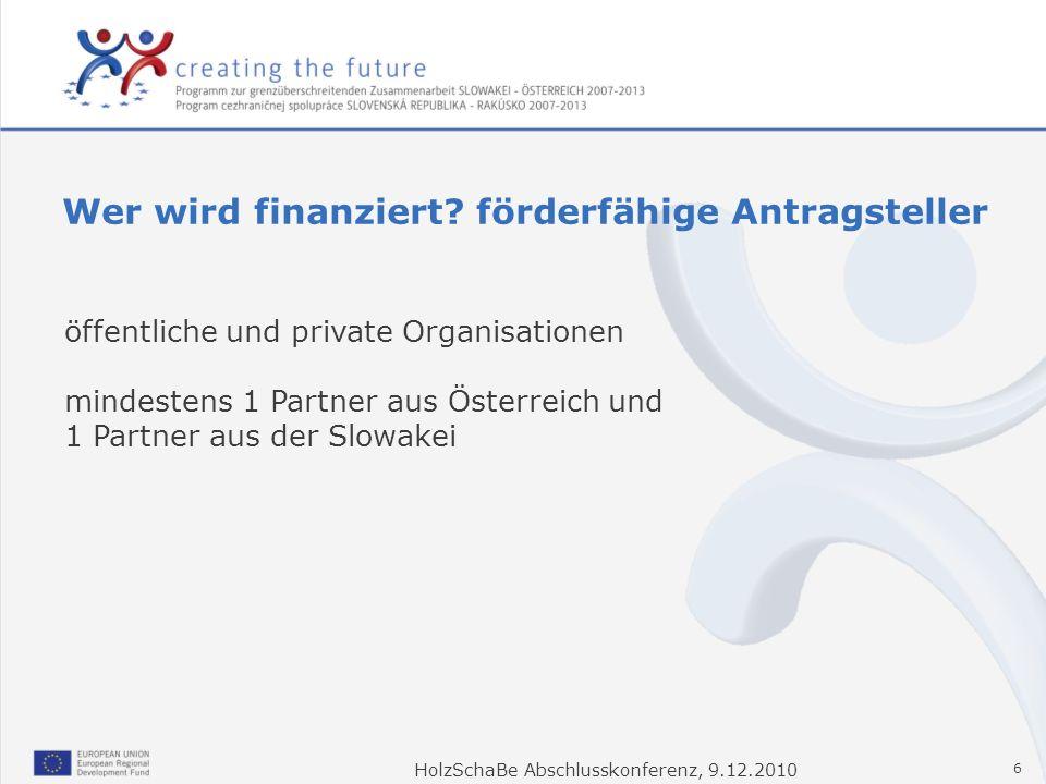 HolzSchaBe Abschlusskonferenz, 9.12.2010 6 Wer wird finanziert? förderfähige Antragsteller öffentliche und private Organisationen mindestens 1 Partner