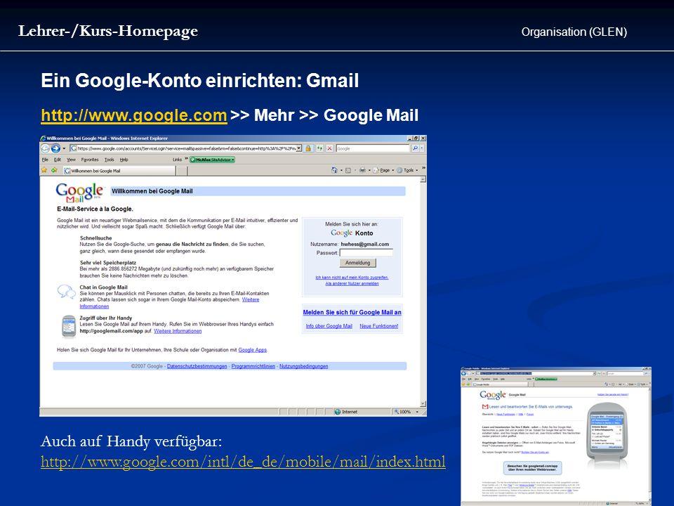 Ein Google-Konto einrichten: Gmail Lehrer-/Kurs-Homepage Organisation (GLEN) Auch auf Handy verfügbar: http://www.google.com/intl/de_de/mobile/mail/in
