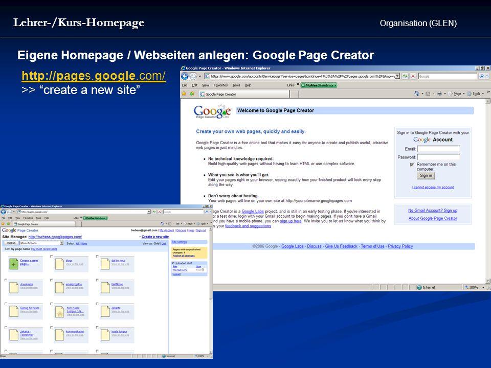 http://pages.google.com/ >> create a new site Eigene Homepage / Webseiten anlegen: Google Page Creator Organisation (GLEN) Lehrer-/Kurs-Homepage