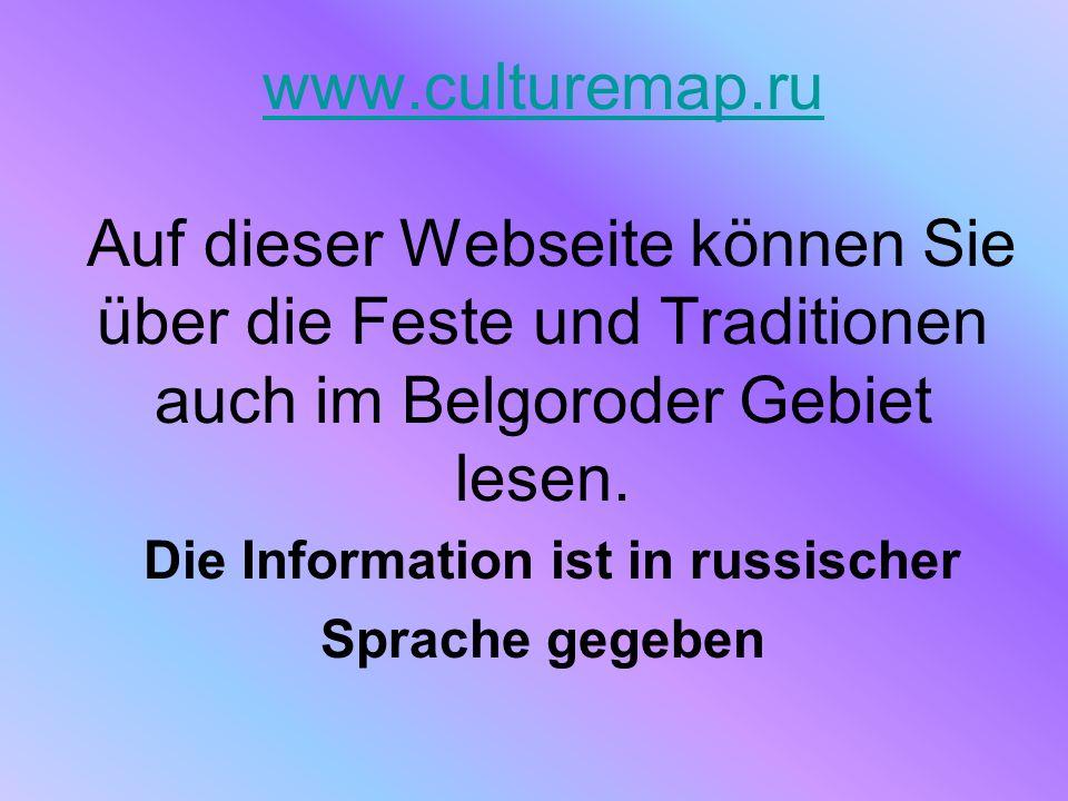 www.culturemap.ru www.culturemap.ru Auf dieser Webseite können Sie über die Feste und Traditionen auch im Belgoroder Gebiet lesen.