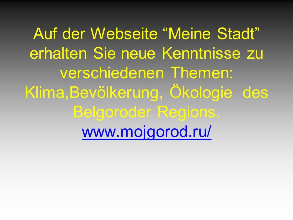 Auf der Webseite Meine Stadt erhalten Sie neue Kenntnisse zu verschiedenen Themen: Klima,Bevölkerung, Ökologie des Belgoroder Regions.