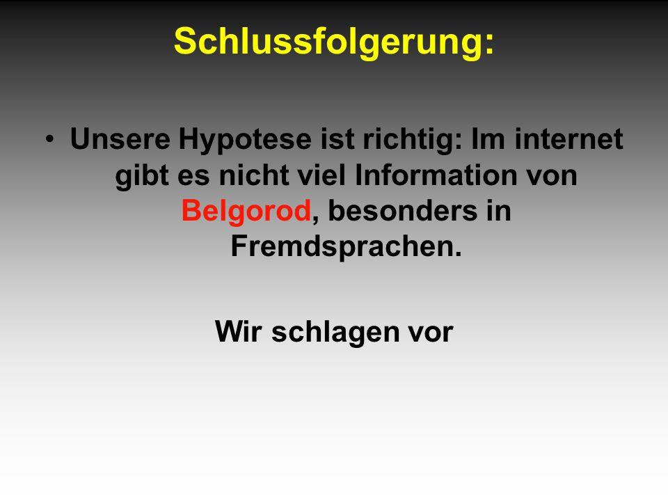 Schlussfolgerung: Unsere Hypotese ist richtig: Im internet gibt es nicht viel Information von Belgorod, besonders in Fremdsprachen.