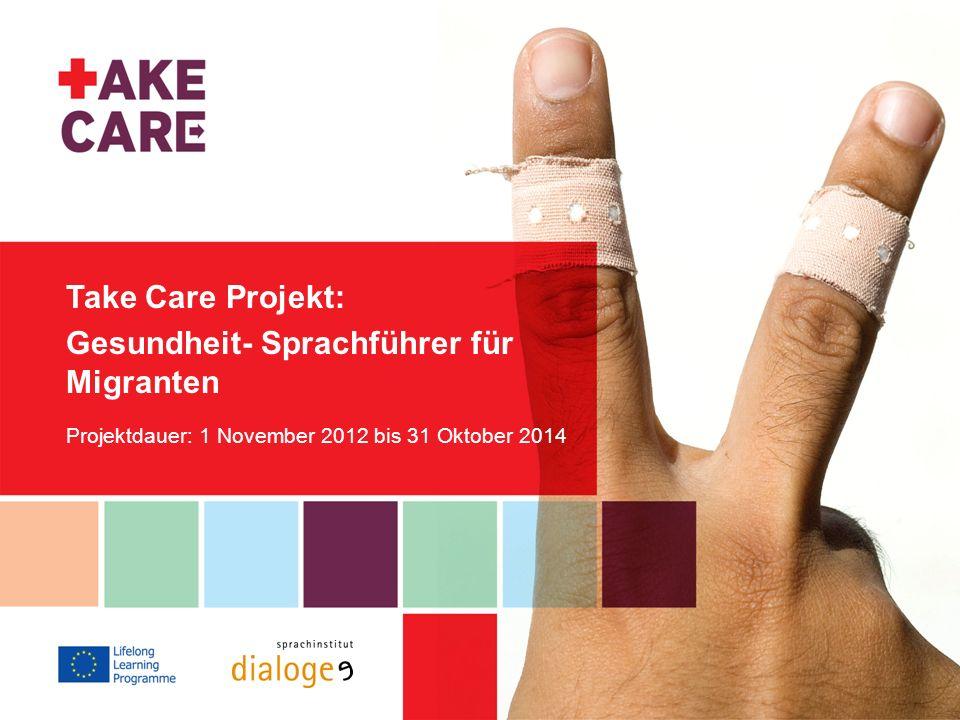 Take Care Projekt: Gesundheit- Sprachführer für Migranten Projektdauer: 1 November 2012 bis 31 Oktober 2014