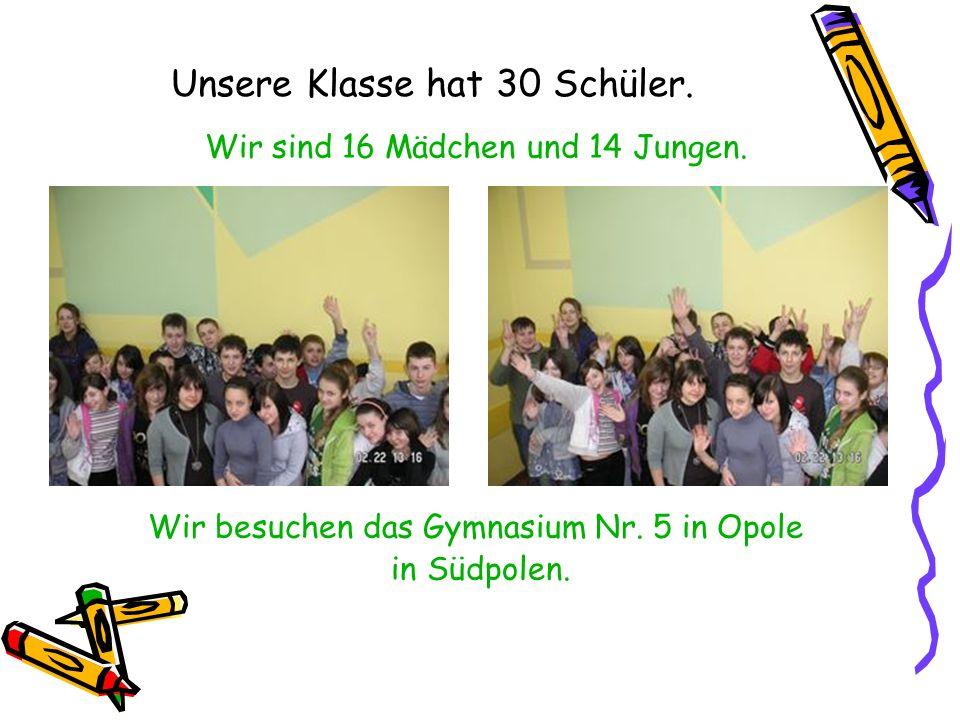 Unsere Klasse hat 30 Schüler. Wir sind 16 Mädchen und 14 Jungen. Wir besuchen das Gymnasium Nr. 5 in Opole in Südpolen.