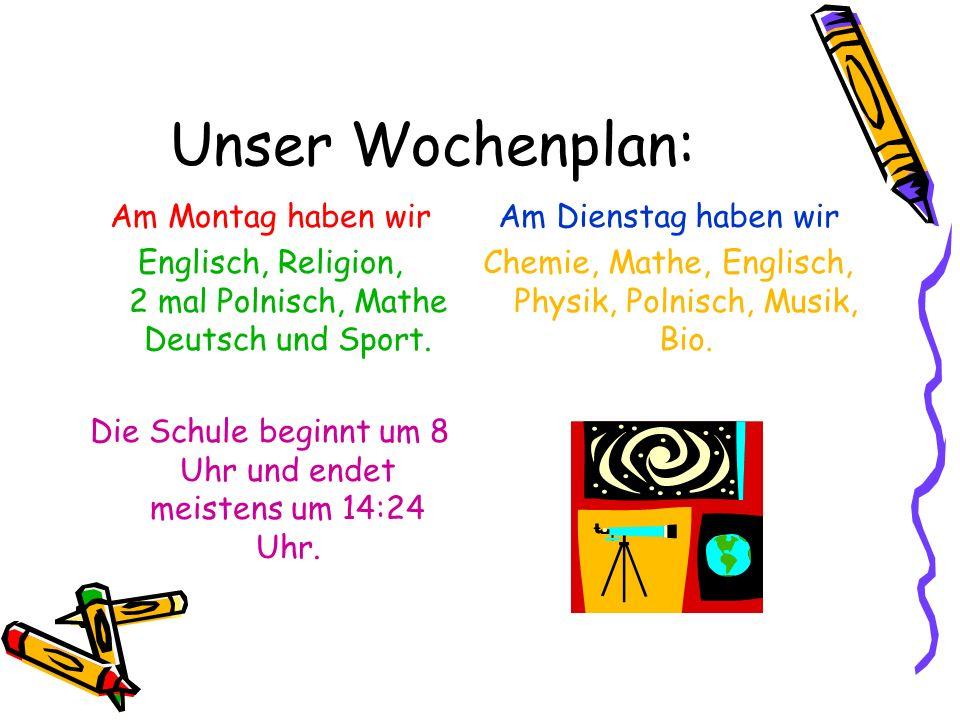 Unser Wochenplan: Am Montag haben wir Englisch, Religion, 2 mal Polnisch, Mathe Deutsch und Sport. Die Schule beginnt um 8 Uhr und endet meistens um 1