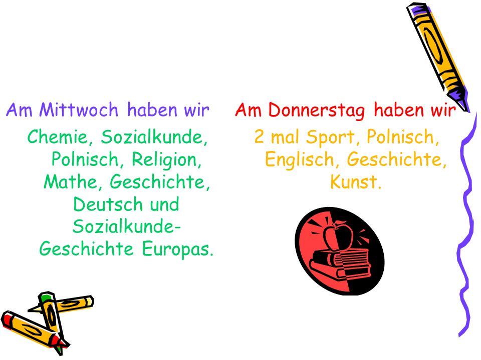 Am Mittwoch haben wir Chemie, Sozialkunde, Polnisch, Religion, Mathe, Geschichte, Deutsch und Sozialkunde- Geschichte Europas. Am Donnerstag haben wir