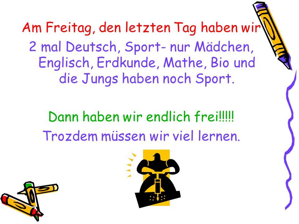 Am Freitag, den letzten Tag haben wir 2 mal Deutsch, Sport- nur Mädchen, Englisch, Erdkunde, Mathe, Bio und die Jungs haben noch Sport. Dann haben wir