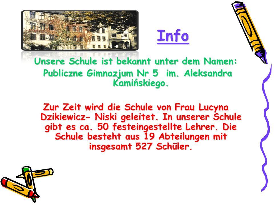 Info Unsere Schule ist bekannt unter dem Namen: Publiczne Gimnazjum Nr 5 im. Aleksandra Kamińskiego. Publiczne Gimnazjum Nr 5 im. Aleksandra Kamińskie