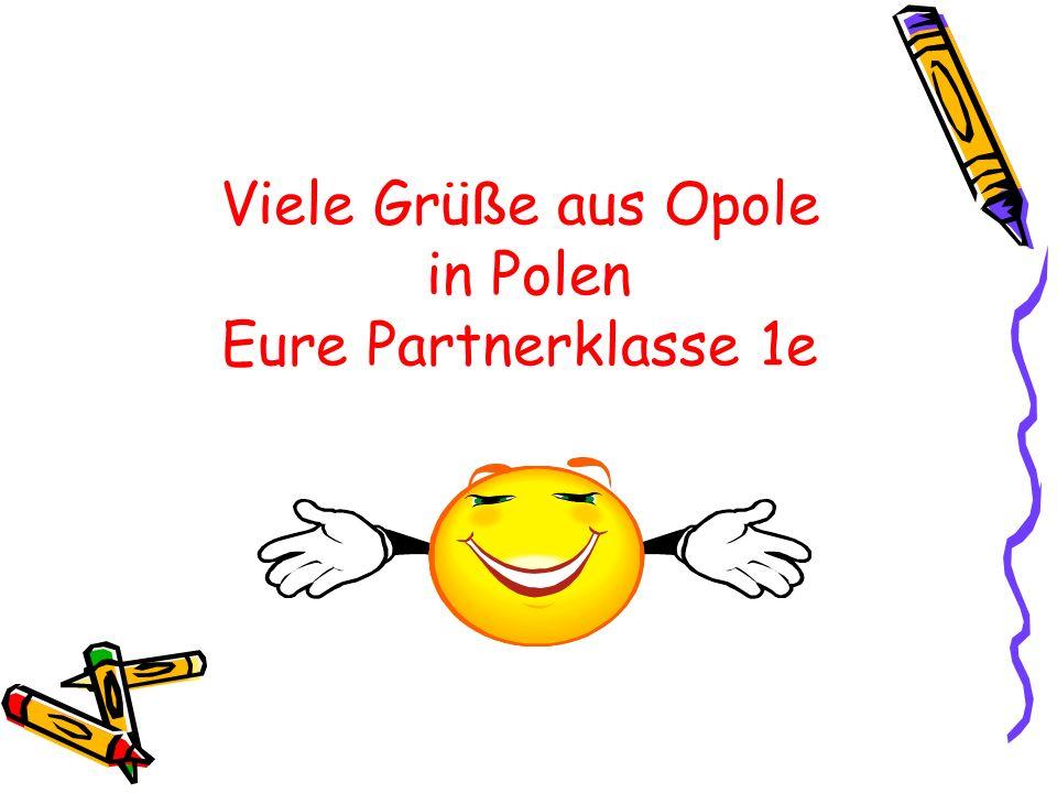 Viele Grü ß e aus Opole in Polen Eure Partnerklasse 1e